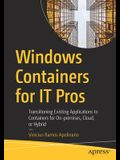 Windows Containers for It Pros: Transitioning Existing Applications to Containers for On-Premises, Cloud, or Hybrid