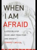When I Am Afraid: A Step-By-Step Guide Away from Fear and Anxiety