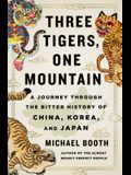 Three Tigers, One Mountain: A Journey Through the Bitter History and Current Conflicts of China, Korea, and Japan