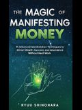 The Magic of Manifesting Money: 15 Advanced Manifestation Techniques to Attract Wealth, Success, and Abundance Without Hard Work