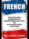 French: Your Ultimate Guide to Learning French Fast, Including Grammar, Short Stories, and Over 2500 Useful Phrases to Use in