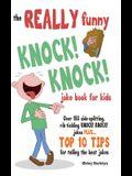 The REALLY Funny KNOCK! KNOCK! Joke Book For Kids: Over 150 Side-splitting, Rib-tickling KNOCK! KNOCK! Jokes. Plus Top 10 Tips For Telling The Best Jo