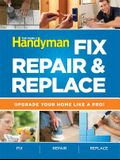The Family Handyman Fix, Repair & Replace: Upgrade Your Home Like a Pro!