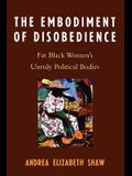 Embodiment of Disobedience: Fat Black Women's Unruly Political Bodies