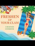 Freshen Up Your Clam - A Seafood Cookbook: An Inappropriate Gag Goodie for Women on the Naughty List - Funny Christmas Cookbook with Delicious Seafood