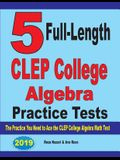 5 Full-Length CLEP College Algebra Practice Tests: The Practice You Need to Ace the CLEP College Algebra Test