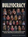 Bullyocracy: How the Social Hierarchy Enables Bullies to Rule Schools, Work Places, and Society at Large