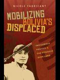 Mobilizing Bolivia's Displaced: Indigenous Politics & the Struggle Over Land