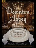 Downton Abbey and Philosophy: Thinking in That Manor