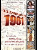Flashback to 1961 - A Time Traveler's Guide: Celebrating the people, places, politics and pleasures that made 1961 a very special year. Perfect birthd