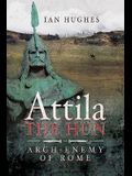 Attila the Hun: Arch-Enemy of Rome