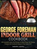 George Foreman Indoor Grill Cookbook: 100 Irresistible Indoor Grill Recipes for Busy People that George Foreman Grill Cookbook Series on Your Indoor G