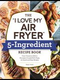 The I Love My Air Fryer 5-Ingredient Recipe Book: From French Toast Sticks to Buttermilk-Fried Chicken Thighs, 175 Quick and Easy Recipes