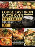 Lodge Cast Iron Dutch Oven Cookbook for Beginners 1000: The Ultimate Guide of Lodge Cast Iron Dutch Oven Recipe Cookbook for Healthy Effortless Savory
