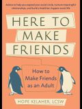 Here to Make Friends: How to Make Friends as an Adult: Advice to Help You Expand Your Social Circle, Nurture Meaningful Relationships, and B