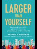 Larger Than Yourself: Reimagine Industries, Lead with Purpose & Grow Ideas Into Movements