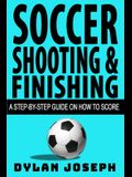 Soccer Shooting & Finishing: A Step-by-Step Guide on How to Score