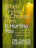 When Trying to Change Him Is Hurting You: Nine Secrets Every Woman Should Know