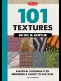 101 Textures in Oil & Acrylic: Practical Techniques for Rendering a Variety of Surfaces