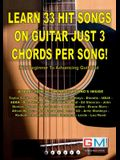 Learn 33 Hit Songs on Guitar Just 3 Chords Per Song!: For The Beginner To Advancing Guitarist