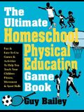 The Ultimate Homeschool Physical Education Game Book: Fun & Easy-To-Use Games & Activities to Help You Teach Your Children Fitness, Movement & Sport S