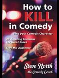 How to Kill in Comedy: Find your Comedic Character, 20 Amazing Formulas for Great Jokes, Slay the Audience