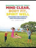 Engaging Youth of Today: Mind Clear, Body Fit, Spirit Well: Designed for Parents and Professionals