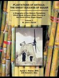 Plantations of Antigua: The Sweet Success of Sugar: A Biography of the Historic Plantations Which Made Antigua a Major Source of the World's E