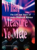 What Measure Ye Mete: The Life and Times of Judge Halsted Ritter