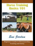 Horse Training Basics 101: Beginner's Guide to Horsemanship, Training and Safety