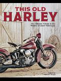 This Old Harley: The Ultimate Tribute to the World's Greatest Motorcycle