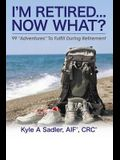 I'm Retired...Now What?: 99 Adventures To Fulfill During Retirement