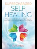 Supercharged Self-Healing: A Revolutionary Guide to Access High-Frequency States of Consciousness That Rejuvenate and Repair