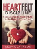 Heartfelt Discipline: Following God's Path of Life to the Heart of Your Child
