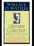Wallace D. Wattles Ultimate Collection - 10 Books in One Volume: The Science of Getting Rich, The Science of Being Well, The Science of Being Great, T