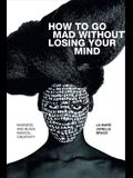 How to Go Mad Without Losing Your Mind: Madness and Black Radical Creativity