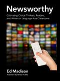 Newsworthy--Cultivating Critical Thinkers, Readers, and Writers in Language Arts Classrooms