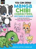 You Can Draw Manga Chibi Characters, Critters & Scenes: A Step-By-Step Guide for Learning to Draw Cute and Colorful Manga Chibis and Critters