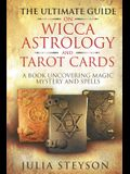 The Ultimate Guide on Wicca, Witchcraft, Astrology, and Tarot Cards: A Book Uncovering Magic, Mystery and Spells: A Bible on Witchcraft (New Age and D