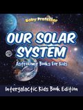 Our Solar System: Astronomy Books For Kids - Intergalactic Kids Book Edition