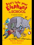 Don't Take Your Elephant to School: All Kinds of Alphabet Poems