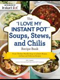 The I Love My Instant Pot(r) Soups, Stews, and Chilis Recipe Book: From Chicken Noodle Soup to Lobster Bisque, 175 Easy and Delicious Recipes