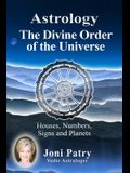 Astrology - The Divine Order of the Universe: Houses, Numbers, Signs and Planets