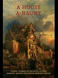 A House A-Haunt: Classic Stories of Haunted Houses, Horrific Rooms, and Other Ghastly Abodes