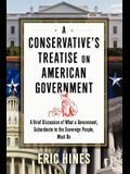 A Conservative's Treatise on American Government: A Brief Discussion of What a Government, Subordinate to the Sovereign People, Must Do