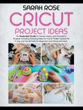 Cricut Project Ideas: An Illustrated Guide to Create Unique and Wonderful Projects. Including Amazing Ideas for Cricut Maker, Explore Air 2,