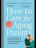 How to Care for Aging Parents: A One-Stop Resource for All Your Medical, Financial, Housing, and Emotional Issues