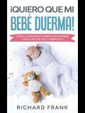 ¡Quiero que mi Bebé Duerma!: Cómo Lograr que tu Bebé Pueda Dormir Toda la Noche Feliz y Tranquilo