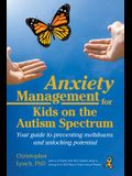 Anxiety Management for Kids on the Autism Spectrum: Your Guide to Preventing Meltdowns and Unlocking Potential