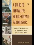A Guide to Innovative Public-Private Partnerships: Utilizing the Resources of the Private Sector for the Public Good